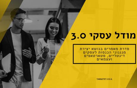מודל עסקי 3.0 – סדרת מאמרים בנושא יצירת מנגנוני הכנסות לעסקים דיגטליים, סטארטאפים ועצמאים